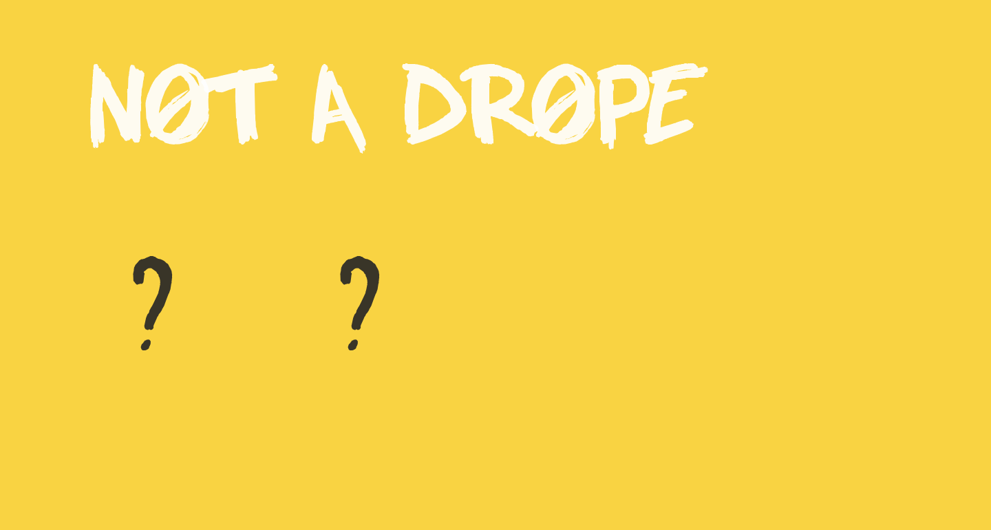 NOT A DROPE