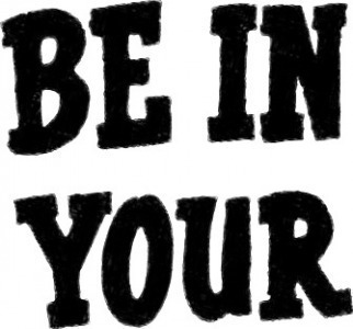 BE IN YOUR