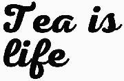 Tea is life